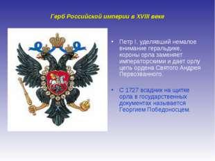 Герб Российской империи в XVIII веке Петр I, уделявший немалое внимание герал