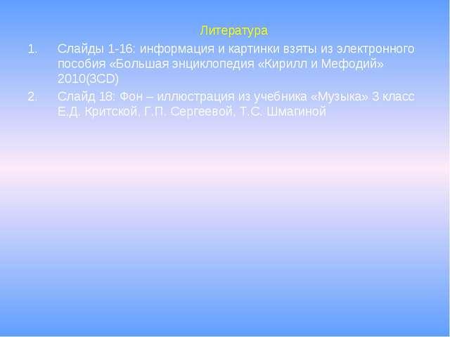 Литература Слайды 1-16: информация и картинки взяты из электронного пособия...