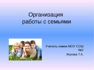 Организация работы с семьями Учитель химии МОУ СОШ №2 Жукова Т.А.