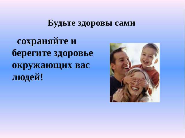 Будьте здоровы сами сохраняйте и берегите здоровье окружающих вас людей!