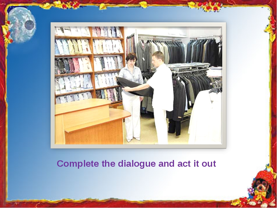 Complete the dialogue and act it out