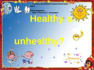 Healthy or unhealthy? Учитель английского языка Алексеева Анна Александровна