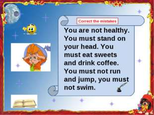 You are not healthy. You must stand on your head. You must eat sweets and dri