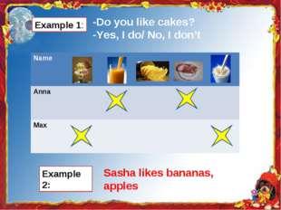 Example 1: -Do you like cakes? -Yes, I do/ No, I don't Example 2: Sasha likes