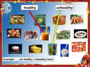 healthy unhealthy Example: …. are healthy / unhealthy food.