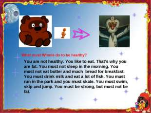 You are not healthy. You like to eat. That's why you are fat. You must not s