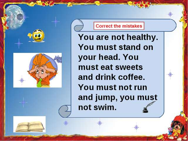 You are not healthy. You must stand on your head. You must eat sweets and dri...