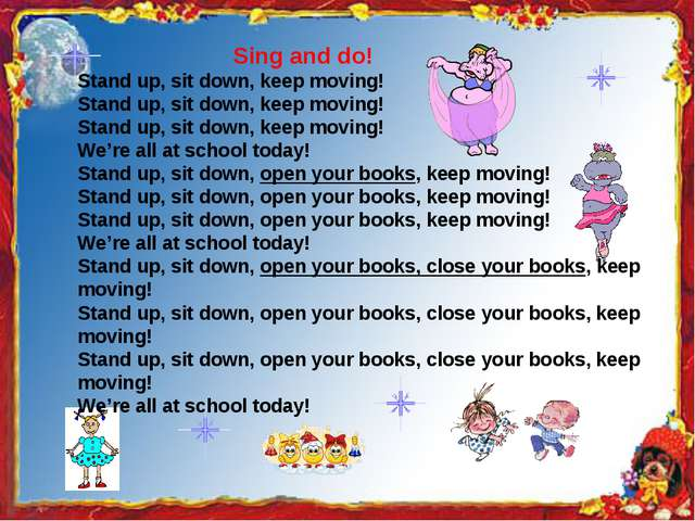 Sing and do! Stand up, sit down, keep moving! Stand up, sit down, keep movin...