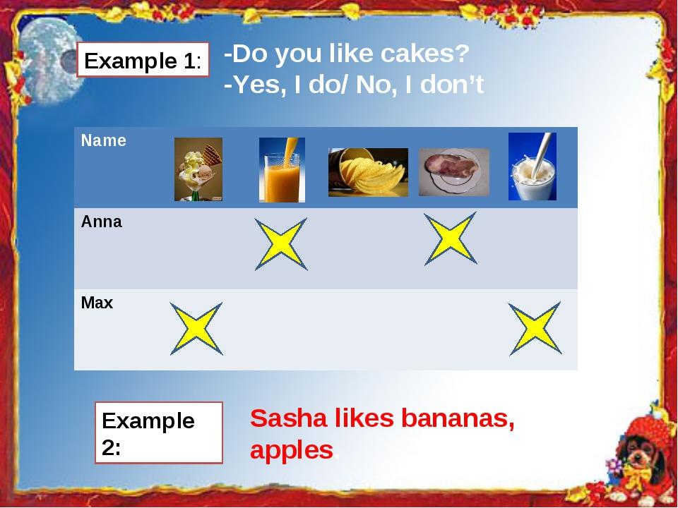 Example 1: -Do you like cakes? -Yes, I do/ No, I don't Example 2: Sasha likes...