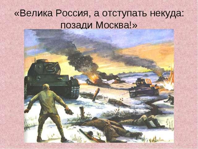 «Велика Россия, а отступать некуда: позади Москва!»
