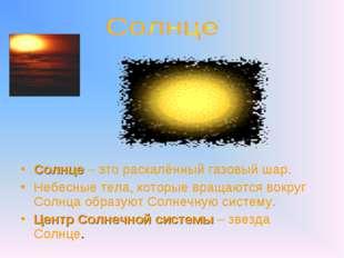 Солнце – это раскалённый газовый шар. Небесные тела, которые вращаются вокру