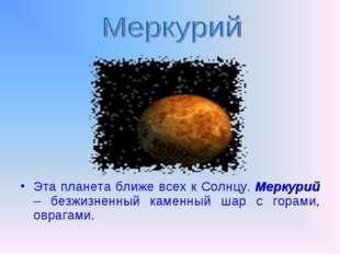 Эта планета ближе всех к Солнцу. Меркурий – безжизненный каменный шар с гора