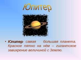 Юпитер- самая большая планета. Красное пятно на нём – гигантское завихрение