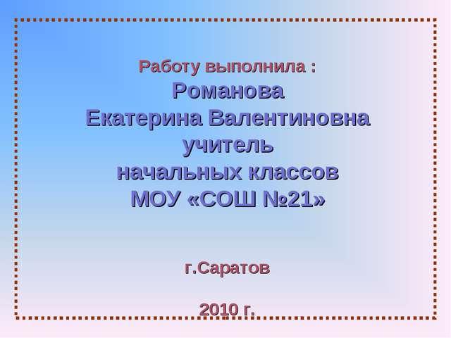 Работу выполнила : Романова Екатерина Валентиновна учитель начальных классов...
