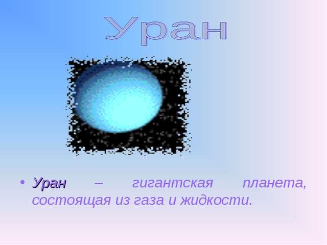 Уран – гигантская планета, состоящая из газа и жидкости.
