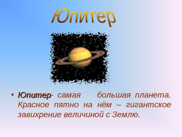 Юпитер- самая большая планета. Красное пятно на нём – гигантское завихрение...