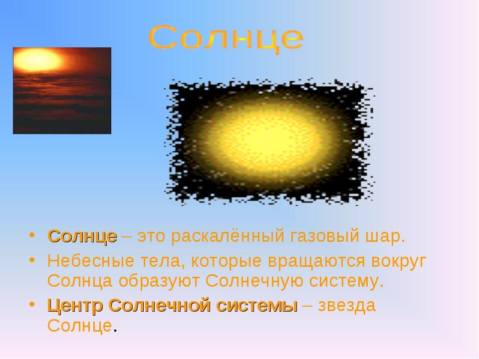 Солнце – это раскалённый газовый шар. Небесные тела, которые вращаются вокру...