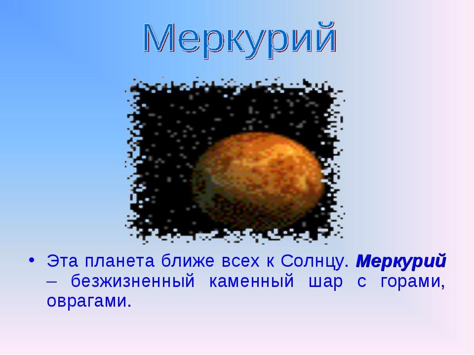 Эта планета ближе всех к Солнцу. Меркурий – безжизненный каменный шар с гора...