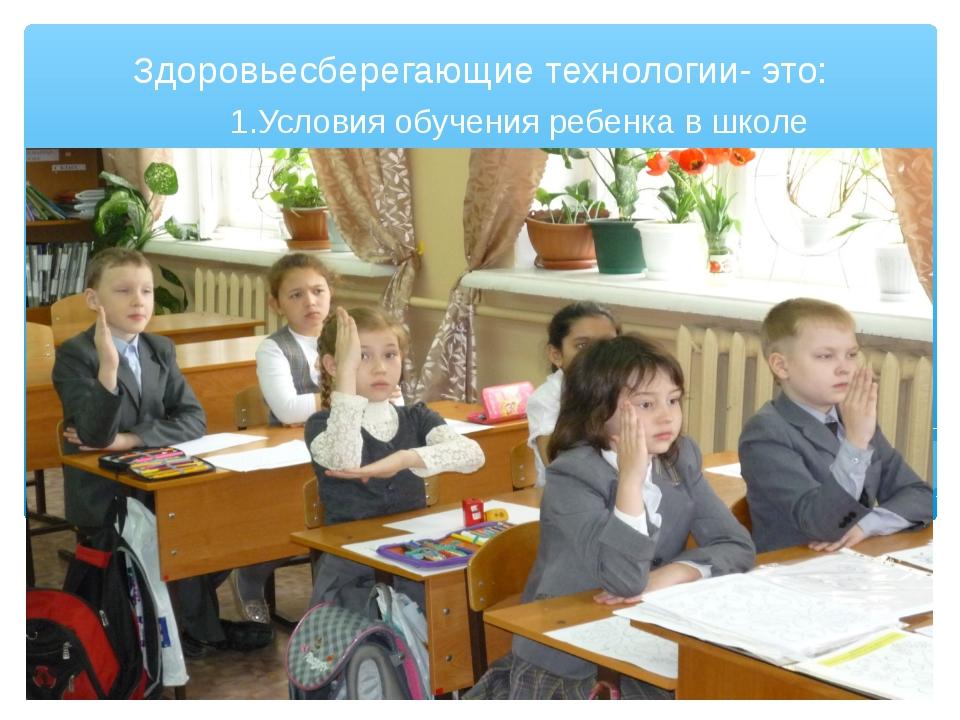 1.Условия обучения ребенка в школе Здоровьесберегающие технологии- это: