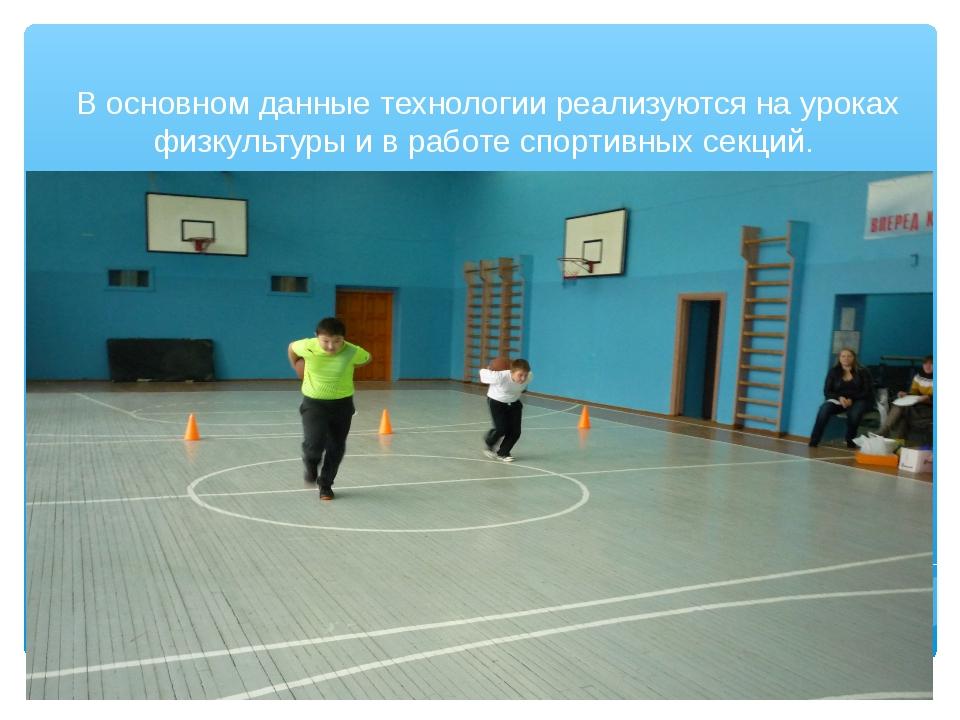 В основном данные технологии реализуются на уроках физкультуры и в работе сп...