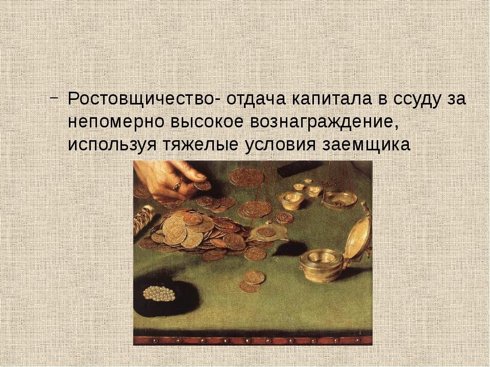 Ростовщичество- отдача капитала в ссуду за непомерно высокое вознаграждение,...