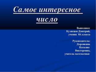 Самое интересное число Выполнил: Кузнецов Дмитрий, ученик 8А класса Руководит