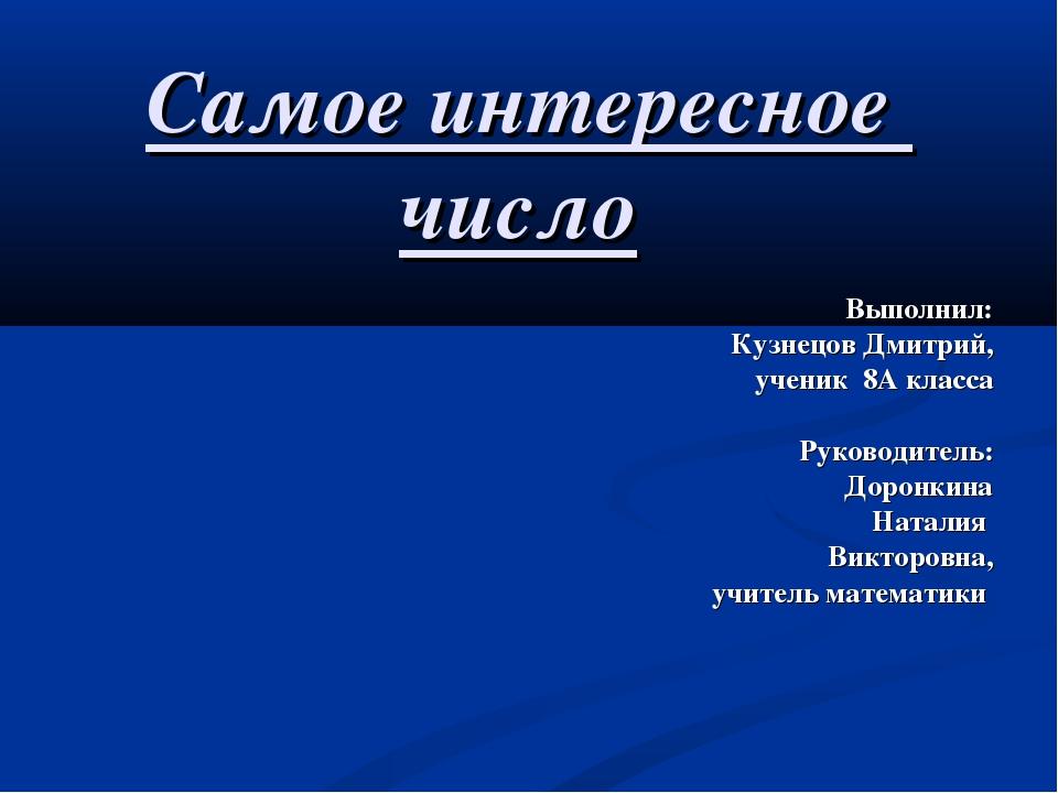 Самое интересное число Выполнил: Кузнецов Дмитрий, ученик 8А класса Руководит...