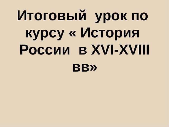 Итоговый урок по курсу « История России в XVI-XVIII вв»
