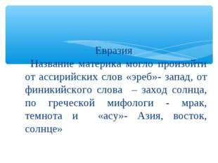 Евразия Название материка могло произойти от ассирийских слов «эреб»- запад,