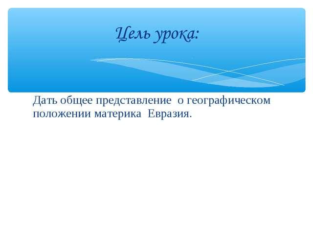 Дать общее представление о географическом положении материка Евразия.