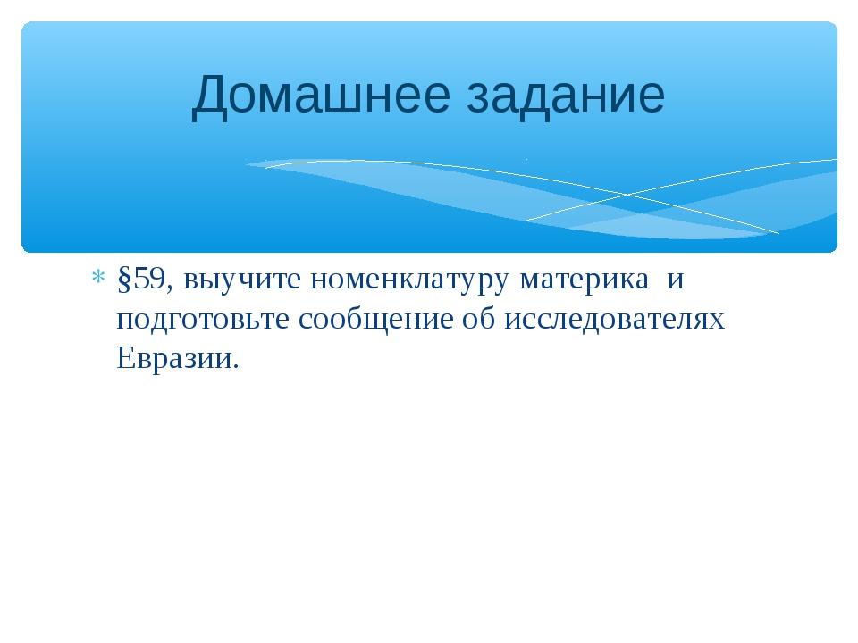 §59, выучите номенклатуру материка и подготовьте сообщение об исследователях...