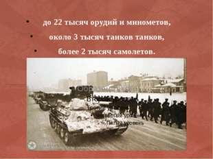 до 22 тысяч орудий и минометов, около 3 тысяч танков танков, более 2 тысяч