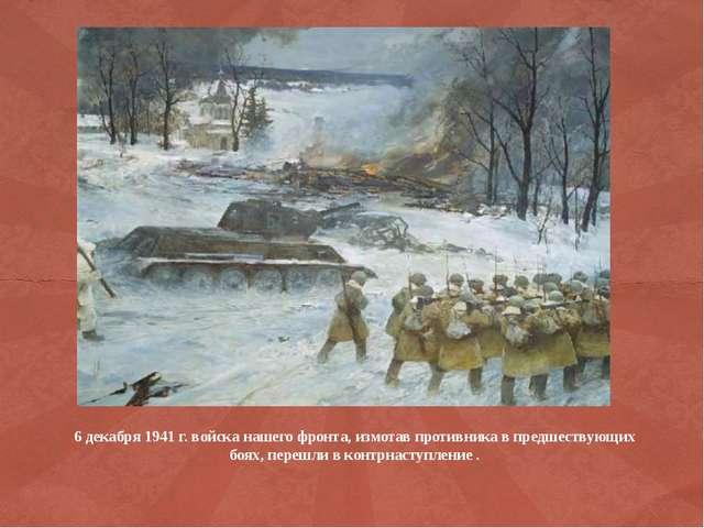 6 декабря 1941 г. войска нашего фронта, измотав противника в предшествующих б...