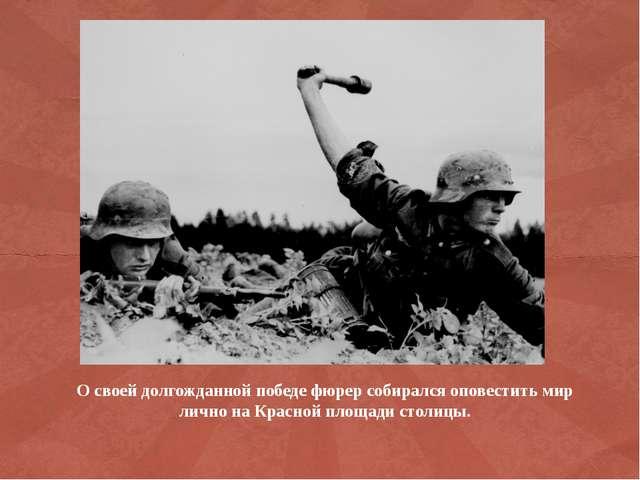 О своей долгожданной победе фюрер собирался оповестить мир лично на Красной п...