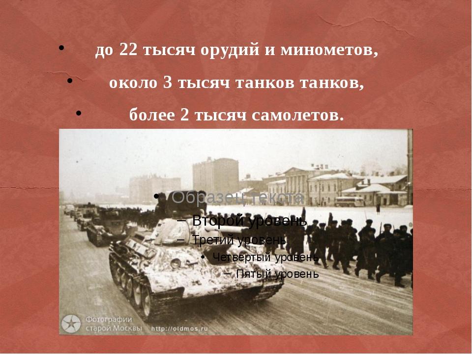 до 22 тысяч орудий и минометов, около 3 тысяч танков танков, более 2 тысяч...