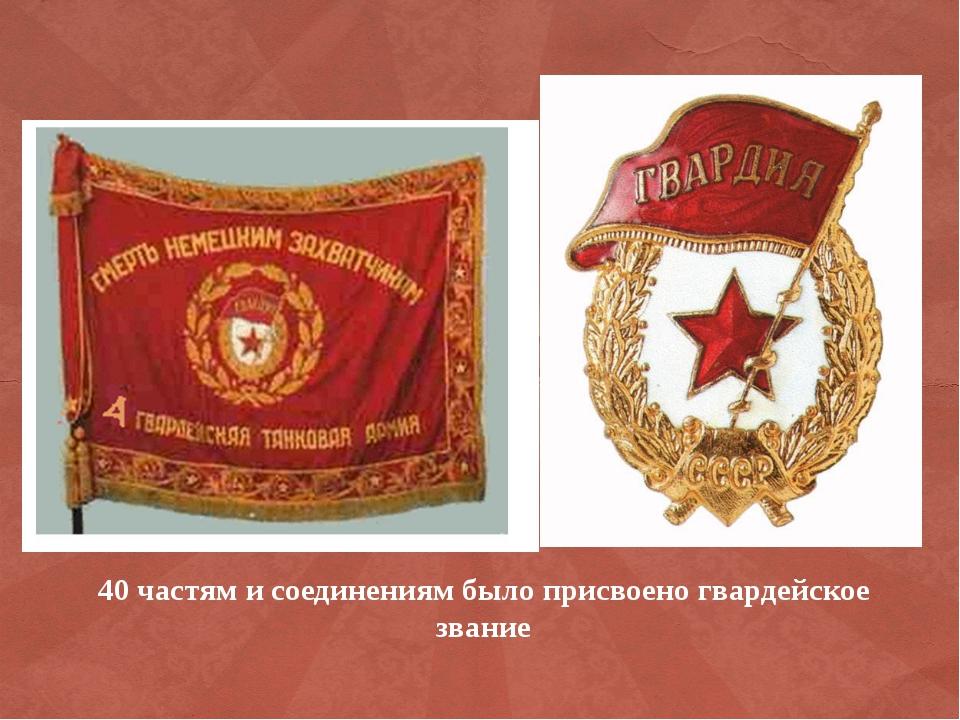 40 частям и соединениям было присвоено гвардейское звание