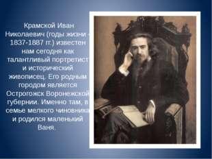 Крамской Иван Николаевич (годы жизни - 1837-1887 гг.) известен нам сегодня к