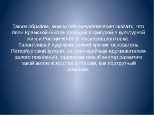 Таким образом, можно без преувеличения сказать, что Иван Крамской был выдающе