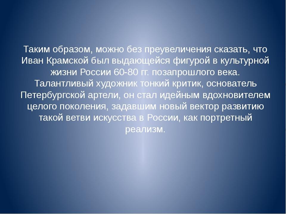 Таким образом, можно без преувеличения сказать, что Иван Крамской был выдающе...