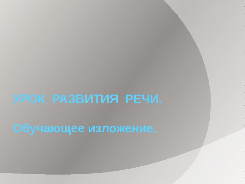 УРОК РАЗВИТИЯ РЕЧИ. Обучающее изложение.