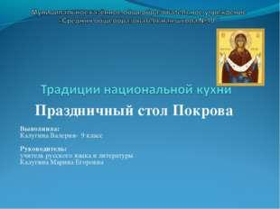 Праздничный стол Покрова Выполнила: Калугина Валерия- 9 класс Руководитель: у
