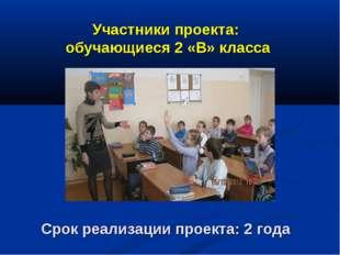 Участники проекта: обучающиеся 2 «В» класса Срок реализации проекта: 2 года