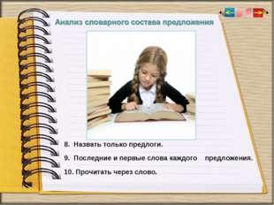 8. Назвать только предлоги. 9. Последние и первые слова каждого предложения.