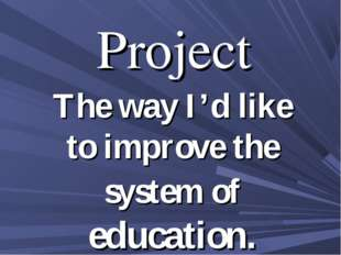 Project The way I'd like to improve the system of education.