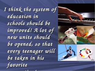 I think the system of education in schools should be improved! A lot of new u