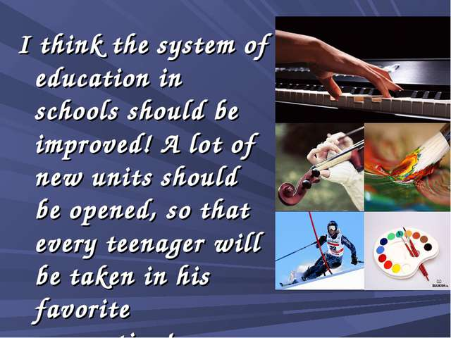 I think the system of education in schools should be improved! A lot of new u...