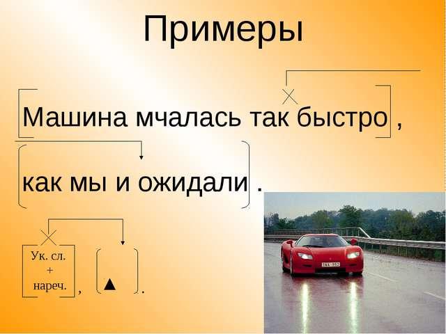 Примеры Машина мчалась так быстро , как мы и ожидали . Ук. сл. + нареч. , .