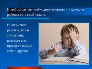 В любом случае необходимо помнить – у каждого ребенка есть свой талант. И, во