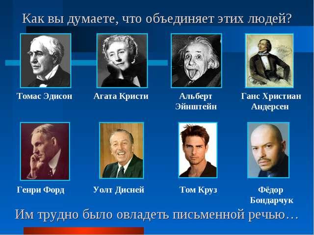Им трудно было овладеть письменной речью… Томас Эдисон Агата Кристи Альберт Э...