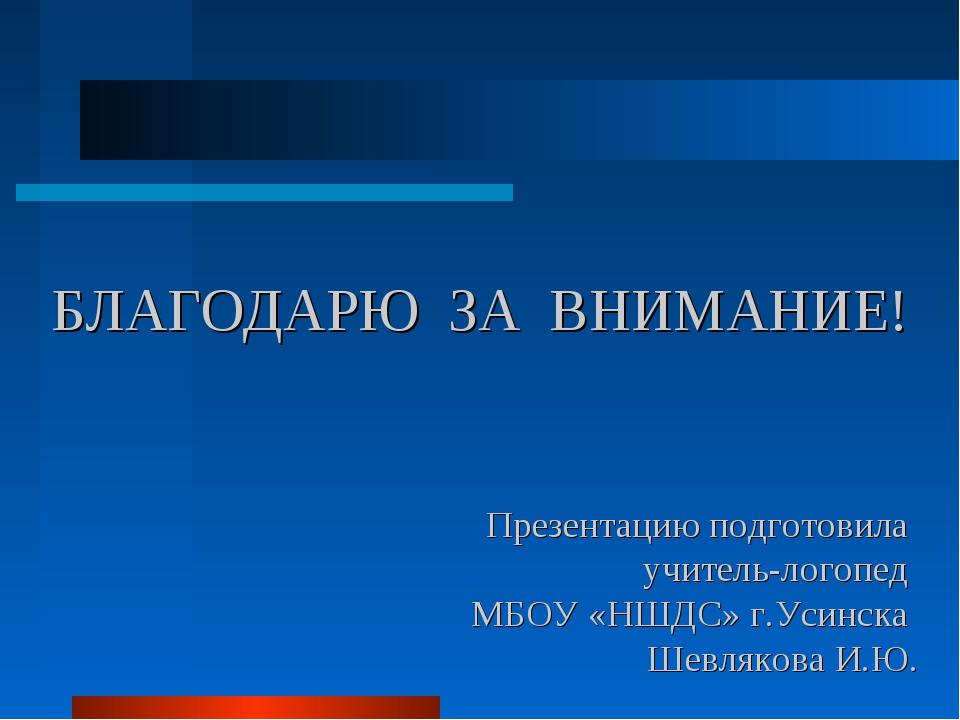 БЛАГОДАРЮ ЗА ВНИМАНИЕ! Презентацию подготовила учитель-логопед МБОУ «НШДС» г....
